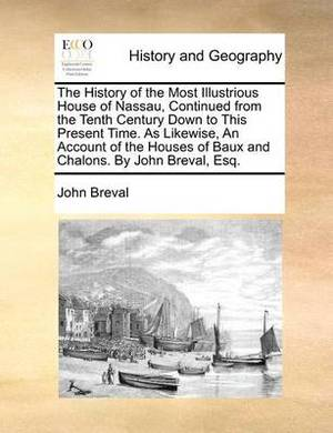 The History of the Most Illustrious House of Nassau, Continued from the Tenth Century Down to This Present Time. as Likewise, an Account of the Houses of Baux and Chalons. by John Breval, Esq.