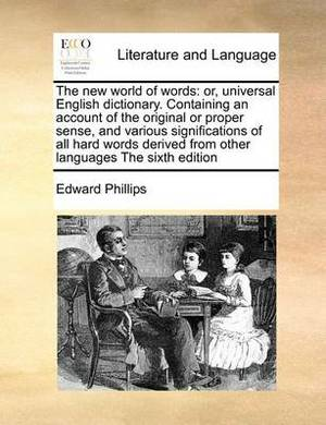 The New World of Words: Or, Universal English Dictionary. Containing an Account of the Original or Proper Sense, and Various Significations of All Hard Words Derived from Other Languages the Sixth Edition