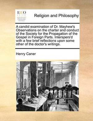 A Candid Examination of Dr. Mayhew's Observations on the Charter and Conduct of the Society for the Propagation of the Gospel in Foreign Parts. Interspers'd with a Few Brief Reflections Upon Some Other of the Doctor's Writings.