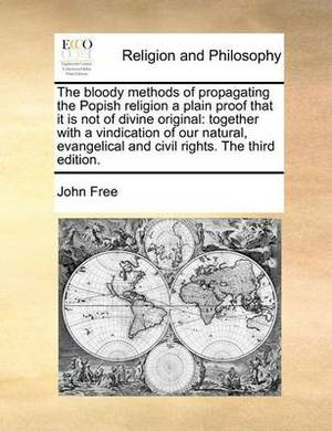 The Bloody Methods of Propagating the Popish Religion a Plain Proof That It Is Not of Divine Original: Together with a Vindication of Our Natural, Evangelical and Civil Rights. the Third Edition.