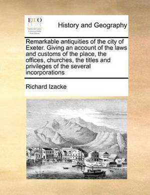 Remarkable Antiquities of the City of Exeter. Giving an Account of the Laws and Customs of the Place, the Offices, Churches, the Titles and Privileges of the Several Incorporations