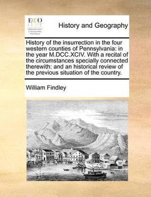 History of the Insurrection in the Four Western Counties of Pennsylvania: In the Year M.DCC.XCIV. with a Recital of the Circumstances Specially Connected Therewith: And an Historical Review of the Previous Situation of the Country.