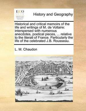 Historical and Critical Memoirs of the Life and Writings of M. de Voltaire: Interspersed with Numerous Anecdotes, Poetical Pieces, ... Relative to the Literati of France. Particularly the Life of the Celebrated J.B. Rousseau.