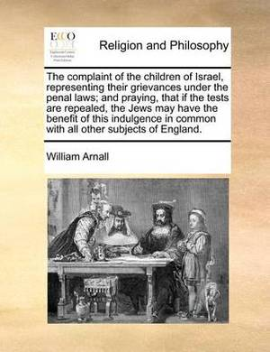 The Complaint of the Children of Israel, Representing Their Grievances Under the Penal Laws; And Praying, That If the Tests Are Repealed, the Jews May Have the Benefit of This Indulgence in Common with All Other Subjects of England