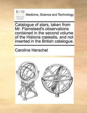 Catalogue of Stars, Taken from Mr. Flamsteed's Observations Contained in the Second Volume of the Historia C Lestis, and Not Inserted in the British Catalogue.