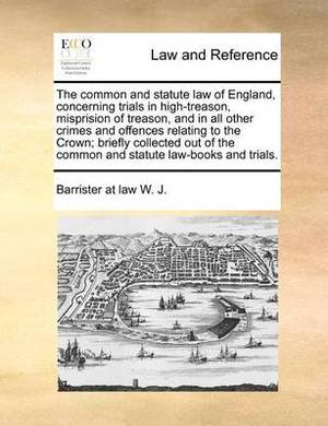 The Common and Statute Law of England, Concerning Trials in High-Treason, Misprision of Treason, and in All Other Crimes and Offences Relating to the Crown; Briefly Collected Out of the Common and Statute Law-Books and Trials.