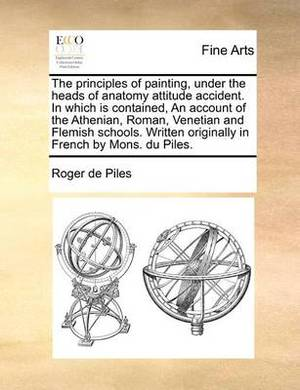 The Principles of Painting, Under the Heads of Anatomy Attitude Accident. in Which Is Contained, an Account of the Athenian, Roman, Venetian and Flemish Schools. Written Originally in French by Mons. Du Piles.