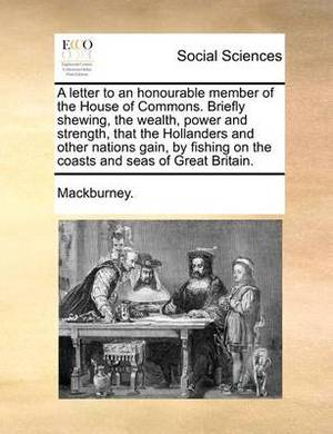 A Letter to an Honourable Member of the House of Commons. Briefly Shewing, the Wealth, Power and Strength, That the Hollanders and Other Nations Gain, by Fishing on the Coasts and Seas of Great Britain.