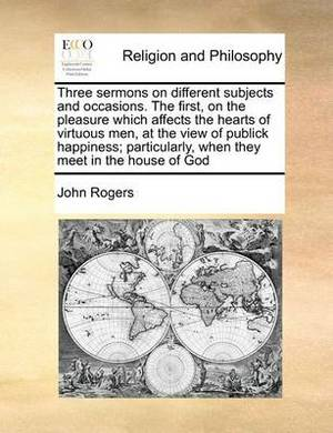 Three Sermons on Different Subjects and Occasions. the First, on the Pleasure Which Affects the Hearts of Virtuous Men, at the View of Publick Happiness; Particularly, When They Meet in the House of God