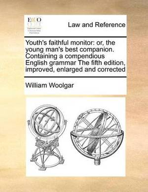 Youth's Faithful Monitor: Or, the Young Man's Best Companion. Containing a Compendious English Grammar the Fifth Edition, Improved, Enlarged and Corrected