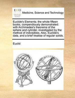Euclide's Elements; The Whole Fifteen Books, Compendiously Demonstrated: With Archimedes's Theorems of the Sphere and Cylinder, Investigated by the Method of Indivisibles. Also, Euclide's Data, and a Brief Treatise of Regular Solids.