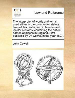 The Interpreter of Words and Terms, Used Either in the Common or Statute Laws of This Realm, and in Tenures and Jocular Customs: Containing the Antient Names of Places in England, First Publish'd by Dr. Cowel, in the Year 1607