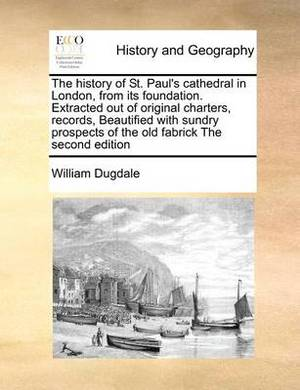 The History of St. Paul's Cathedral in London, from Its Foundation. Extracted Out of Original Charters, Records, Beautified with Sundry Prospects of the Old Fabrick the Second Edition