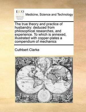 The True Theory and Practice of Husbandry: Deduced from Philosophical Researches, and Experience. to Which Is Annexed, Illustrated with Copper-Plates a Compendium of Mechanics