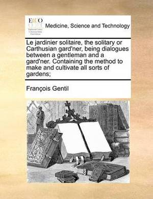 Le Jardinier Solitaire, the Solitary or Carthusian Gard'ner, Being Dialogues Between a Gentleman and a Gard'ner. Containing the Method to Make and Cultivate All Sorts of Gardens;