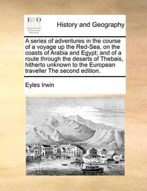 A Series of Adventures in the Course of a Voyage Up the Red-Sea, on the Coasts of Arabia and Egypt; And of a Route Through the Desarts of Thebais, Hitherto Unknown to the European Traveller the Second Edition.