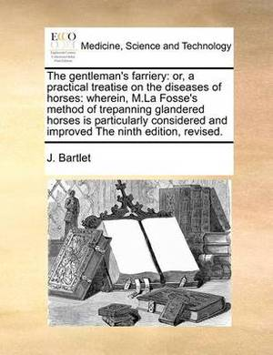 The Gentleman's Farriery: Or, a Practical Treatise on the Diseases of Horses: Wherein, M.La Fosse's Method of Trepanning Glandered Horses Is Particularly Considered and Improved the Ninth Edition, Revised.
