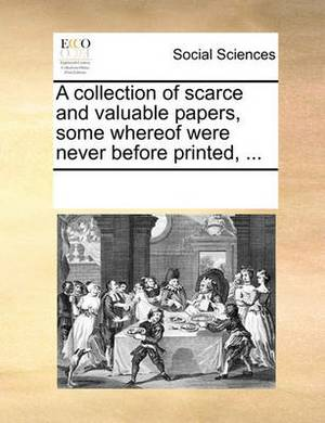 A Collection of Scarce and Valuable Papers, Some Whereof Were Never Before Printed, ...