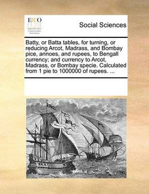 Batty, or Batta Tables, for Turning, or Reducing Arcot, Madrass, and Bombay Pice, Annoes, and Rupees, to Bengall Currency; And Currency to Arcot, Madrass, or Bombay Specie. Calculated from 1 Pie to 1000000 of Rupees. ...