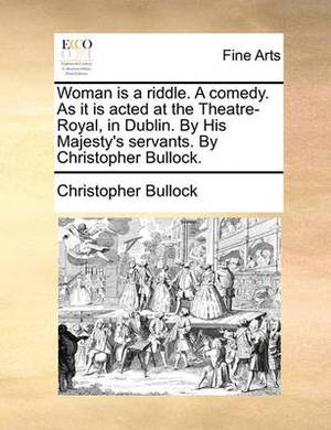 Woman Is a Riddle. a Comedy. as It Is Acted at the Theatre-Royal, in Dublin. by His Majesty's Servants. by Christopher Bullock