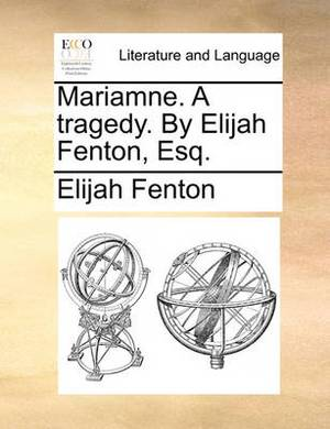 Mariamne. a Tragedy. by Elijah Fenton, Esq.