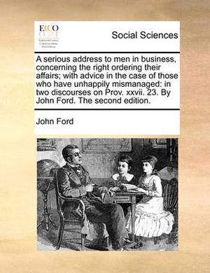 A Serious Address to Men in Business, Concerning the Right Ordering Their Affairs; With Advice in the Case of Those Who Have Unhappily Mismanaged: In Two Discourses on Prov. XXVII. 23. by John Ford. the Second Edition