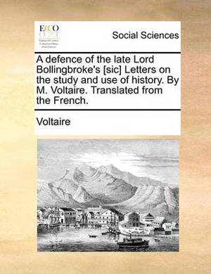 A Defence of the Late Lord Bollingbroke's [Sic] Letters on the Study and Use of History. by M. Voltaire. Translated from the French.
