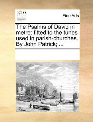 The Psalms of David in Metre: Fitted to the Tunes Used in Parish-Churches. by John Patrick; ...