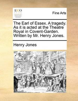 The Earl of Essex. a Tragedy. as It Is Acted at the Theatre Royal in Covent-Garden. Written by Mr. Henry Jones