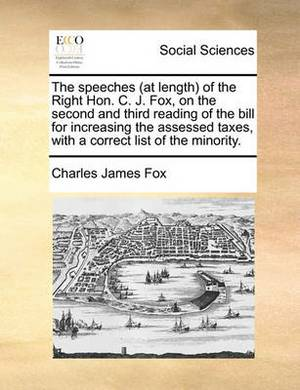 The Speeches (at Length) of the Right Hon. C. J. Fox, on the Second and Third Reading of the Bill for Increasing the Assessed Taxes, with a Correct List of the Minority.