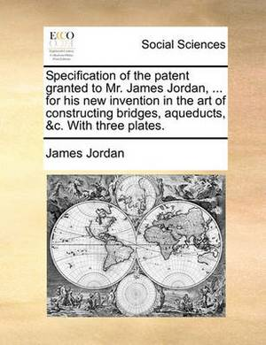 Specification of the Patent Granted to Mr. James Jordan, ... for His New Invention in the Art of Constructing Bridges, Aqueducts, &C. with Three Plates.