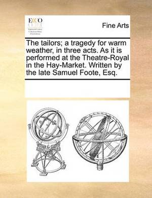 The Tailors; A Tragedy for Warm Weather, in Three Acts. as It Is Performed at the Theatre-Royal in the Hay-Market. Written by the Late Samuel Foote, Esq.