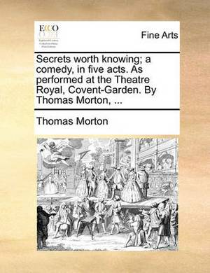 Secrets Worth Knowing; A Comedy, in Five Acts. as Performed at the Theatre Royal, Covent-Garden. by Thomas Morton, ...