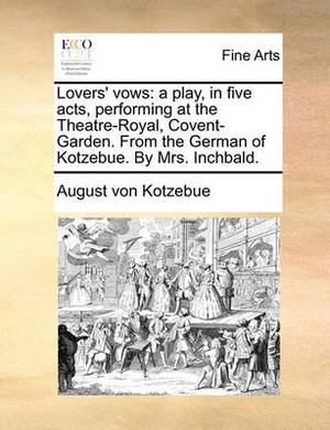 Lovers' Vows: A Play, in Five Acts, Performing at the Theatre-Royal, Covent-Garden. from the German of Kotzebue. by Mrs. Inchbald.