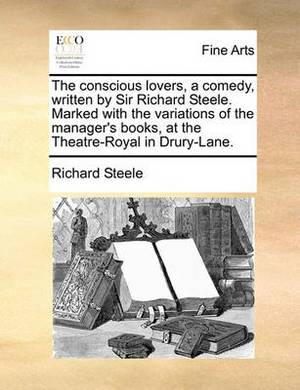The Conscious Lovers, a Comedy, Written by Sir Richard Steele. Marked with the Variations of the Manager's Books, at the Theatre-Royal in Drury-Lane.