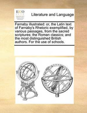 Farnaby Illustrated: Or, the Latin Text of Farnaby's Rhetoric Exemplified, by Various Passages, from the Sacred Scriptures; The Roman Classics; And the Most Distinguished British Authors. for the Use of Schools.