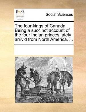 The Four Kings of Canada. Being a Succinct Account of the Four Indian Princes Lately Arriv'd from North America. ...