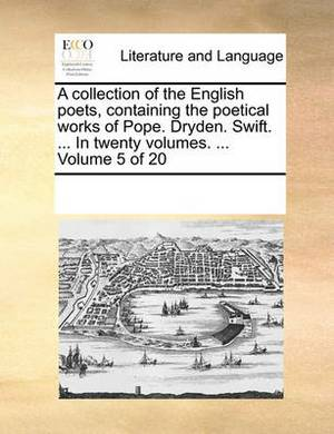 A Collection of the English Poets, Containing the Poetical Works of Pope. Dryden. Swift. ... in Twenty Volumes. ... Volume 5 of 20