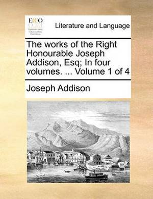 The Works of the Right Honourable Joseph Addison, Esq; In Four Volumes. ... Volume 1 of 4