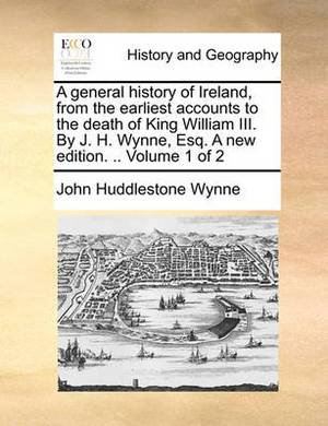 A General History of Ireland, from the Earliest Accounts to the Death of King William III. by J. H. Wynne, Esq. a New Edition. .. Volume 1 of 2