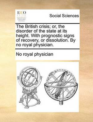 The British Crisis; Or, the Disorder of the State at Its Height. with Prognostic Signs of Recovery, or Dissolution. by No Royal Physician.
