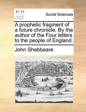 A Prophetic Fragment of a Future Chronicle. by the Author of the Four Letters to the People of England.