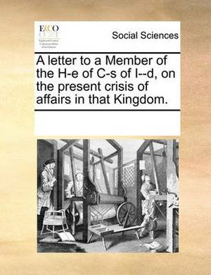 A Letter to a Member of the H-E of C-S of I--D, on the Present Crisis of Affairs in That Kingdom.