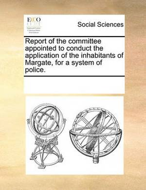 Report of the Committee Appointed to Conduct the Application of the Inhabitants of Margate, for a System of Police.