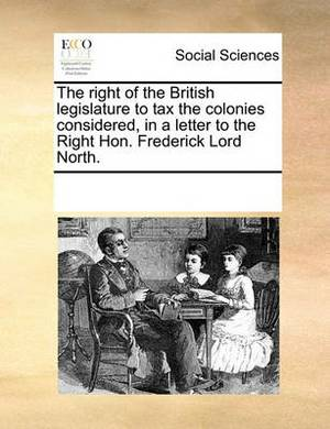 The Right of the British Legislature to Tax the Colonies Considered, in a Letter to the Right Hon. Frederick Lord North