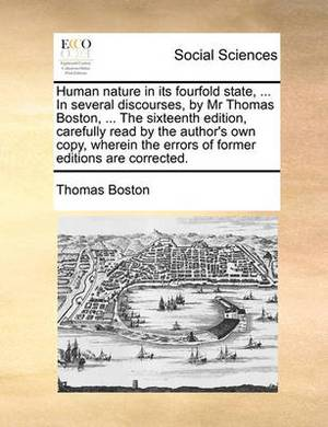 Human Nature in Its Fourfold State, ... in Several Discourses, by MR Thomas Boston, ... the Sixteenth Edition, Carefully Read by the Author's Own Copy, Wherein the Errors of Former Editions Are Corrected.