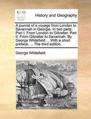 A Journal of a Voyage from London to Savannah in Georgia. in Two Parts. Part I. from London to Gibraltar. Part II. from Gibraltar to Savannah. by George Whitefield ... with a Short Preface, ... the Third Edition.