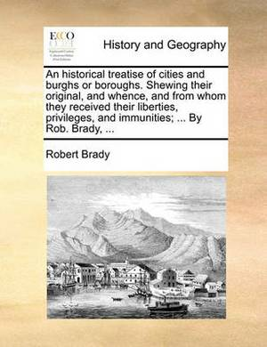 An Historical Treatise of Cities and Burghs or Boroughs. Shewing Their Original, and Whence, and from Whom They Received Their Liberties, Privileges, and Immunities; ... by Rob. Brady, ...