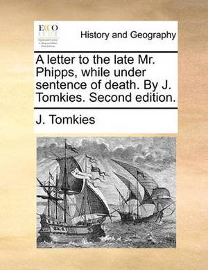 A Letter to the Late Mr. Phipps, While Under Sentence of Death. by J. Tomkies. Second Edition.