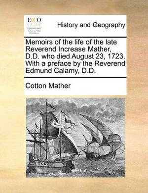 Memoirs of the Life of the Late Reverend Increase Mather, D.D. Who Died August 23, 1723. with a Preface by the Reverend Edmund Calamy, D.D.